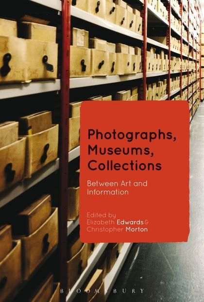Edwards, Elizabeth, Morton Christopher (Ed.), Photographs, Museums, Collections: Between Art and Information, 2015